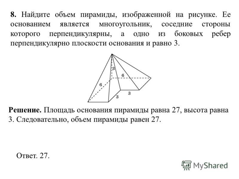 8. Найдите объем пирамиды, изображенной на рисунке. Ее основанием является многоугольник, соседние стороны которого перпендикулярны, а одно из боковых ребер перпендикулярно плоскости основания и равно 3. Ответ. 27. Решение. Площадь основания пирамиды
