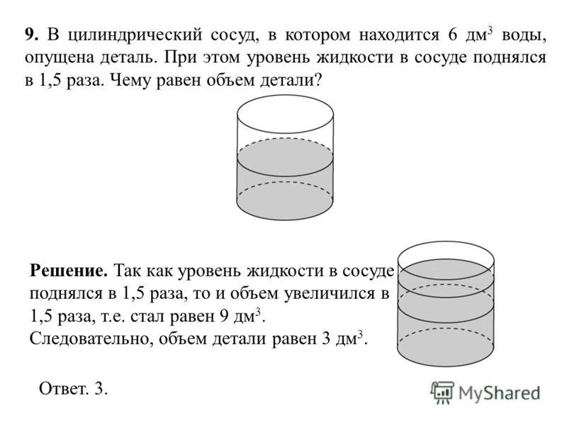 9. В цилиндрический сосуд, в котором находится 6 дм 3 воды, опущена деталь. При этом уровень жидкости в сосуде поднялся в 1,5 раза. Чему равен объем детали? Ответ. 3. Решение. Так как уровень жидкости в сосуде поднялся в 1,5 раза, то и объем увеличил