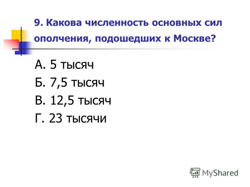 9. Какова численность основных сил ополчения, подошедших к Москве? А. 5 тысяч Б. 7,5 тысяч В. 12,5 тысяч Г. 23 тысячи