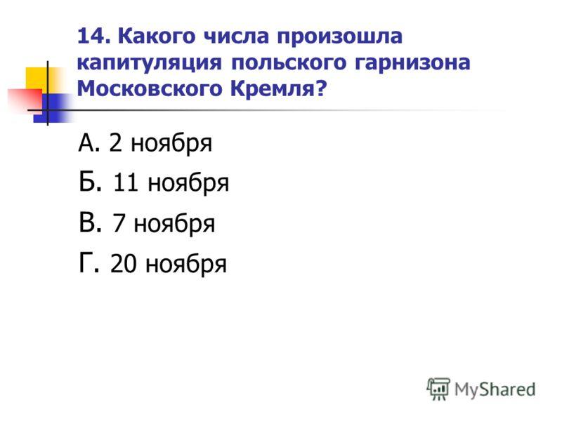 14. Какого числа произошла капитуляция польского гарнизона Московского Кремля? А. 2 ноября Б. 11 ноября В. 7 ноября Г. 20 ноября