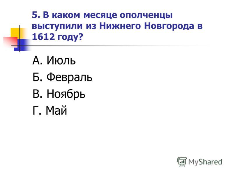 5. В каком месяце ополченцы выступили из Нижнего Новгорода в 1612 году? А. Июль Б. Февраль В. Ноябрь Г. Май