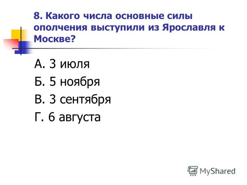 8. Какого числа основные силы ополчения выступили из Ярославля к Москве? А. 3 июля Б. 5 ноября В. 3 сентября Г. 6 августа