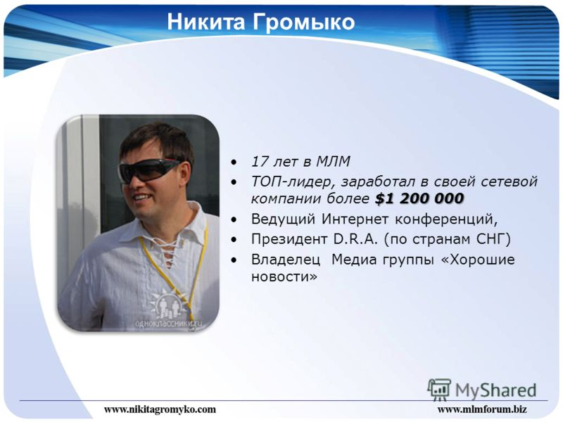 Никита Громыко 17 лет в МЛМ $1 200 000ТОП-лидер, заработал в своей сетевой компании более $1 200 000 Ведущий Интернет конференций, Президент D.R.A. (по странам СНГ) Владелец Медиа группы «Хорошие новости»