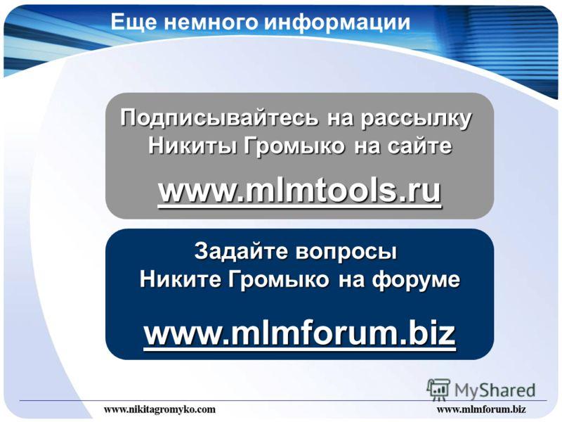 Еще немного информации Подписывайтесь на рассылку Никиты Громыко на сайте www.mlmtools.ru Задайте вопросы Никите Громыко на форуме www.mlmforum.biz