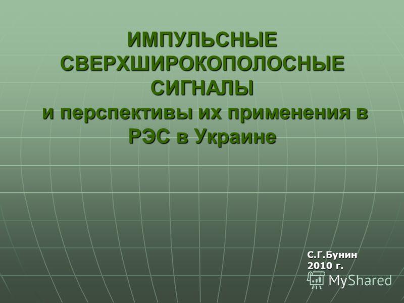 ИМПУЛЬСНЫЕ СВЕРХШИРОКОПОЛОСНЫЕ СИГНАЛЫ и перспективы их применения в РЭС в Украине С.Г.Бунин 2010 г. С.Г.Бунин 2010 г.