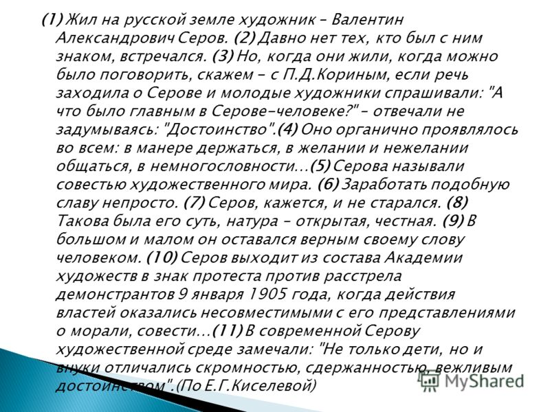 (1) Жил на русской земле художник – Валентин Александрович Серов. (2) Давно нет тех, кто был с ним знаком, встречался. (3) Но, когда они жили, когда можно было поговорить, скажем - с П.Д.Кориным, если речь заходила о Серове и молодые художники спраши