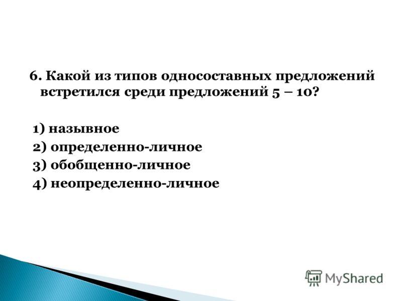 6. Какой из типов односоставных предложений встретился среди предложений 5 – 10? 1) назывное 2) определенно-личное 3) обобщенно-личное 4) неопределенно-личное