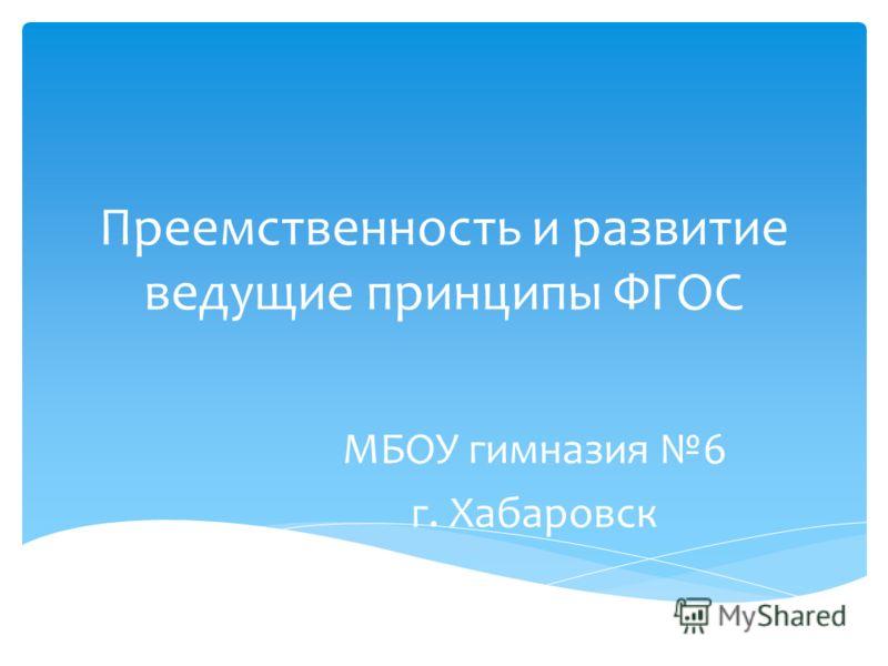 Преемственность и развитие ведущие принципы ФГОС МБОУ гимназия 6 г. Хабаровск