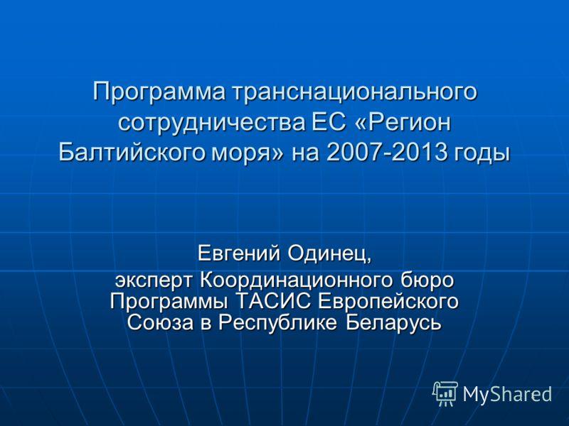 1 Программа транснационального сотрудничества ЕС «Регион Балтийского моря» на 2007-2013 годы Евгений Одинец, эксперт Координационного бюро Программы ТАСИС Европейского Союза в Республике Беларусь