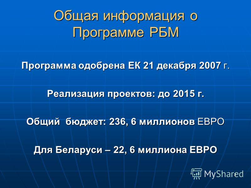 3 Общая информация о Программе РБМ Программа одобрена ЕК 21 декабря 2007 г. Реализация проектов: до 2015 г. Общий бюджет: 236, 6 миллионов ЕВРО Для Беларуси – 22, 6 миллиона ЕВРО