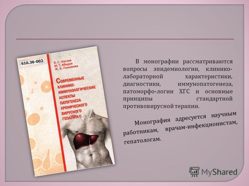 В монографии рассматриваются вопросы эпидемиологии, клинико - лабораторной характеристики, диагностики, иммунопатогенеза, патоморфо - логии ХГС и основные принципы стандартной противовирусной терапии. Монография адресуется научным работникам, врачам-