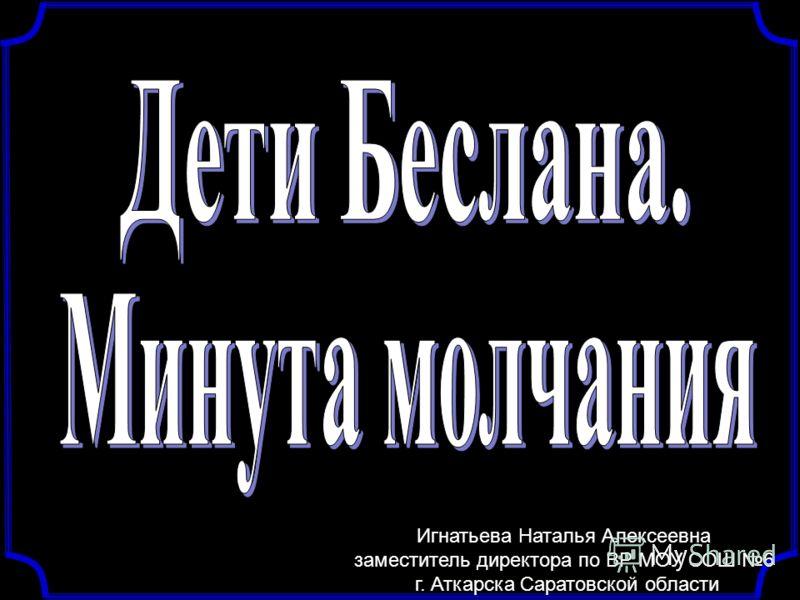 Игнатьева Наталья Алексеевна заместитель директора по ВР МОУ СОШ 6 г. Аткарска Саратовской области