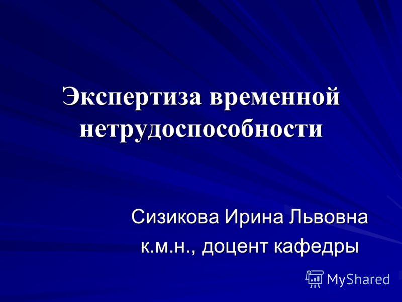 Экспертиза временной нетрудоспособности Сизикова Ирина Львовна к.м.н., доцент кафедры