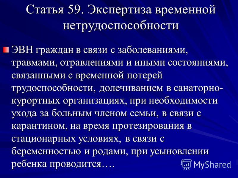 Статья 59. Экспертиза временной нетрудоспособности ЭВН граждан в связи с заболеваниями, травмами, отравлениями и иными состояниями, связанными с временной потерей трудоспособности, долечиванием в санаторно- курортных организациях, при необходимости у