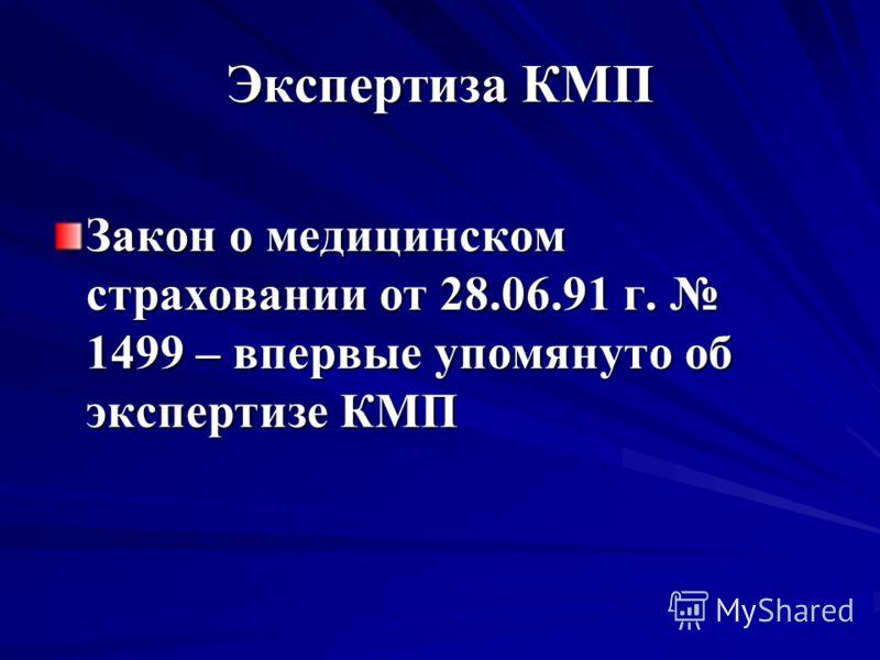 Экспертиза КМП Закон о медицинском страховании от 28.06.91 г. 1499 – впервые упомянуто об экспертизе КМП