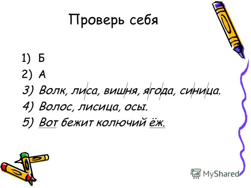 Проверь себя 1)Б 2)А 3)Волк, лиса, вишня, ягода, синица. 4)Волос, лисица, осы. 5)Вот бежит колючий ёж.