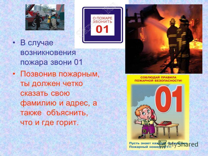 В случае возникновения пожара звони 01 Позвонив пожарным, ты должен четко сказать свою фамилию и адрес, а также объяснить, что и где горит.