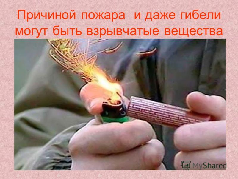 Причиной пожара и даже гибели могут быть взрывчатые вещества