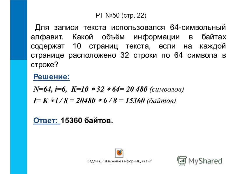РТ 50 (стр. 22) Для записи текста использовался 64-символьный алфавит. Какой объём информации в байтах содержат 10 страниц текста, если на каждой странице расположено 32 строки по 64 символа в строке? Решение: N=64, i=6, K=10 32 64= 20 480 (символов)