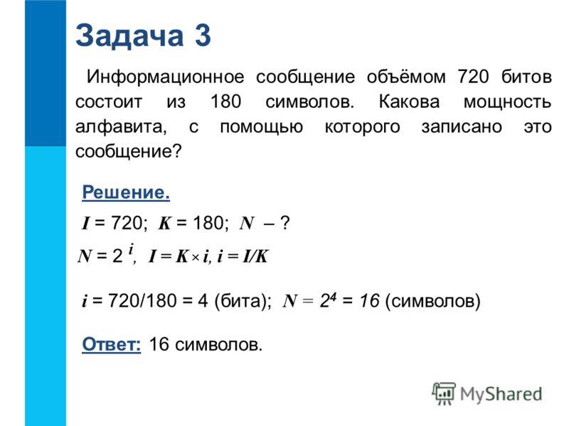 Информационное сообщение объёмом 720 битов состоит из 180 символов. Какова мощность алфавита, с помощью которого записано это сообщение? Задача 3 Решение. I = 720; K = 180; N – ? Ответ: 16 символов. N = 2 i, I = K i, i = I/K i = 720/180 = 4 (бита); N