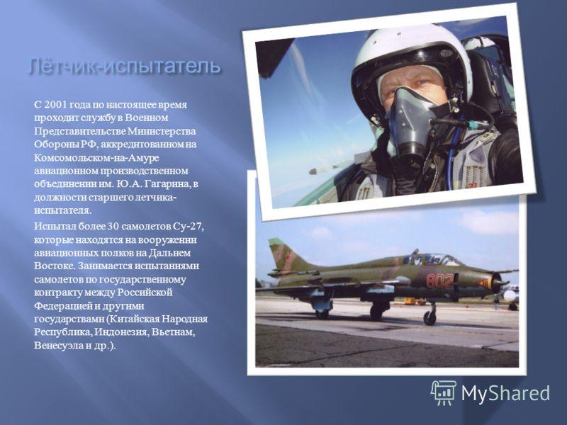 Лётчик - испытатель С 2001 года по настоящее время проходит службу в Военном Представительстве Министерства Обороны РФ, аккредитованном на Комсомольском - на - Амуре авиационном производственном объединении им. Ю. А. Гагарина, в должности старшего ле