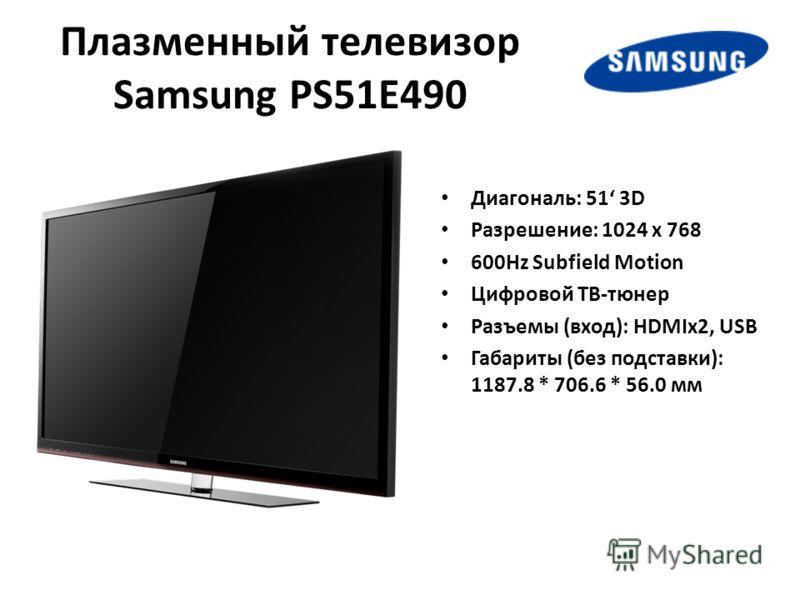Плазменный телевизор Samsung PS51E490 Диагональ: 51 3D Разрешение: 1024 x 768 600Hz Subfield Motion Цифровой ТВ-тюнер Разъемы (вход): HDMIх2, USB Габариты (без подставки): 1187.8 * 706.6 * 56.0 мм