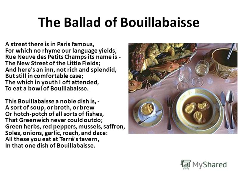The Ballad of Bouillabaisse A street there is in Paris famous, For which no rhyme our language yields, Rue Neuve des Petits Champs its name is - The New Street of the Little Fields; And here's an inn, not rich and splendid, But still in comfortable c