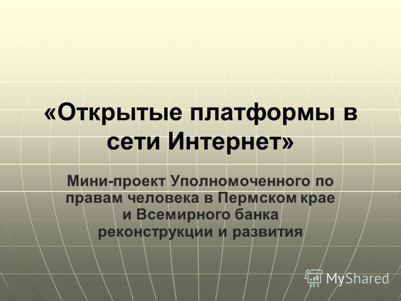 «Открытые платформы в сети Интернет» Мини-проект Уполномоченного по правам человека в Пермском крае и Всемирного банка реконструкции и развития