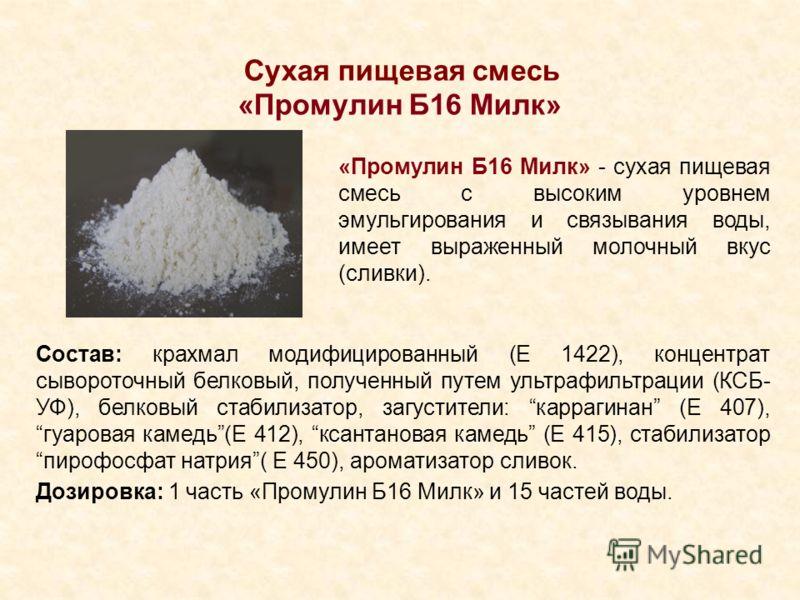Сухая пищевая смесь «Промулин Б16 Милк» «Промулин Б16 Милк» - сухая пищевая смесь с высоким уровнем эмульгирования и связывания воды, имеет выраженный молочный вкус (сливки). Состав: крахмал модифицированный (Е 1422), концентрат сывороточный белковый