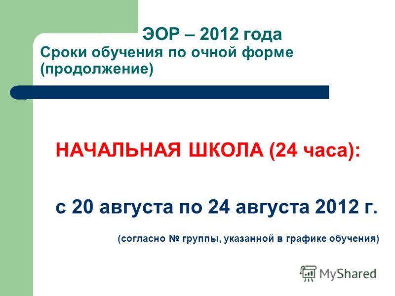 ЭОР – 2012 года Сроки обучения по очной форме (продолжение) НАЧАЛЬНАЯ ШКОЛА (24 часа): с 20 августа по 24 августа 2012 г. (согласно группы, указанной в графике обучения)