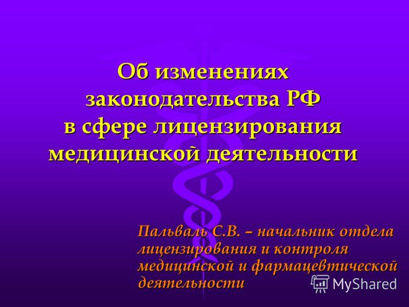 Об изменениях законодательства РФ в сфере лицензирования медицинской деятельности Пальваль С.В. – начальник отдела лицензирования и контроля медицинской и фармацевтической деятельности