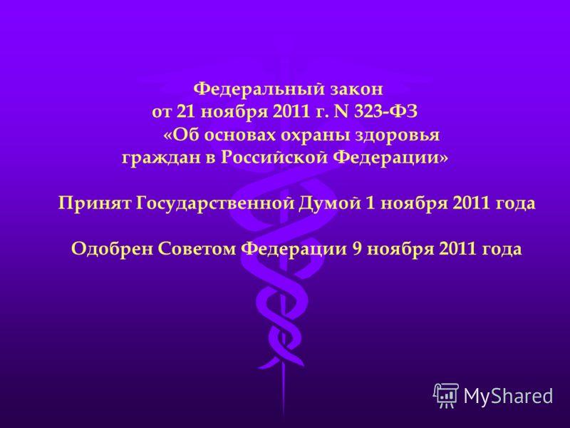 Федеральный закон от 21 ноября 2011 г. N 323-ФЗ «Об основах охраны здоровья граждан в Российской Федерации» Принят Государственной Думой 1 ноября 2011 года Одобрен Советом Федерации 9 ноября 2011 года