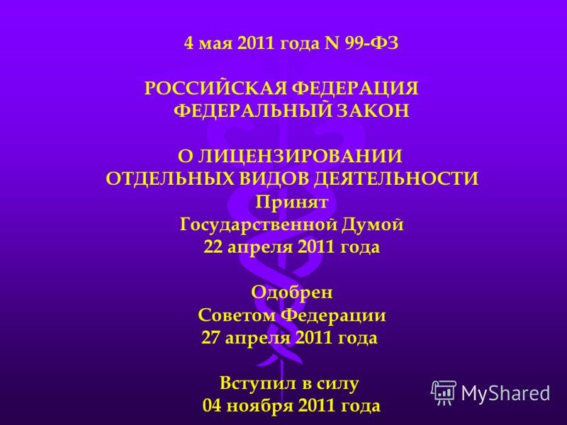 4 мая 2011 года N 99-ФЗ РОССИЙСКАЯ ФЕДЕРАЦИЯ ФЕДЕРАЛЬНЫЙ ЗАКОН О ЛИЦЕНЗИРОВАНИИ ОТДЕЛЬНЫХ ВИДОВ ДЕЯТЕЛЬНОСТИ Принят Государственной Думой 22 апреля 2011 года Одобрен Советом Федерации 27 апреля 2011 года Вступил в силу 04 ноября 2011 года
