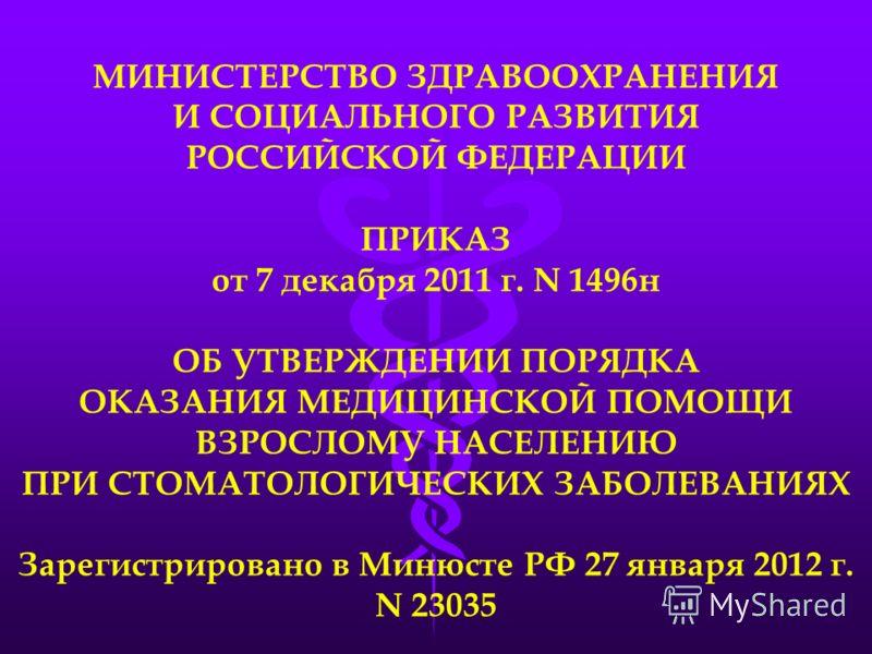 МИНИСТЕРСТВО ЗДРАВООХРАНЕНИЯ И СОЦИАЛЬНОГО РАЗВИТИЯ РОССИЙСКОЙ ФЕДЕРАЦИИ ПРИКАЗ от 7 декабря 2011 г. N 1496н ОБ УТВЕРЖДЕНИИ ПОРЯДКА ОКАЗАНИЯ МЕДИЦИНСКОЙ ПОМОЩИ ВЗРОСЛОМУ НАСЕЛЕНИЮ ПРИ СТОМАТОЛОГИЧЕСКИХ ЗАБОЛЕВАНИЯХ Зарегистрировано в Минюсте РФ 27 ян