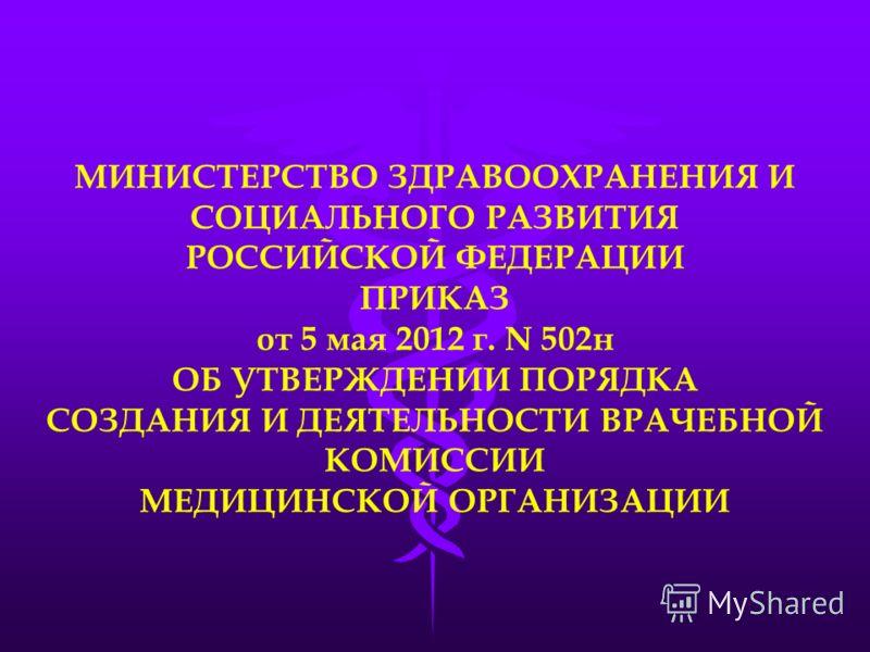 МИНИСТЕРСТВО ЗДРАВООХРАНЕНИЯ И СОЦИАЛЬНОГО РАЗВИТИЯ РОССИЙСКОЙ ФЕДЕРАЦИИ ПРИКАЗ от 5 мая 2012 г. N 502н ОБ УТВЕРЖДЕНИИ ПОРЯДКА СОЗДАНИЯ И ДЕЯТЕЛЬНОСТИ ВРАЧЕБНОЙ КОМИССИИ МЕДИЦИНСКОЙ ОРГАНИЗАЦИИ