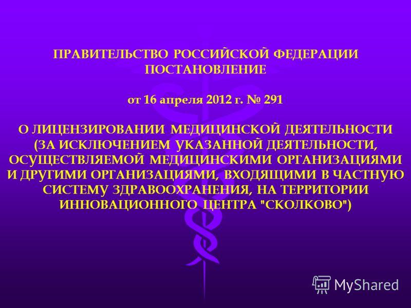 ПРАВИТЕЛЬСТВО РОССИЙСКОЙ ФЕДЕРАЦИИ ПОСТАНОВЛЕНИЕ от 16 апреля 2012 г. 291 О ЛИЦЕНЗИРОВАНИИ МЕДИЦИНСКОЙ ДЕЯТЕЛЬНОСТИ (ЗА ИСКЛЮЧЕНИЕМ УКАЗАННОЙ ДЕЯТЕЛЬНОСТИ, ОСУЩЕСТВЛЯЕМОЙ МЕДИЦИНСКИМИ ОРГАНИЗАЦИЯМИ И ДРУГИМИ ОРГАНИЗАЦИЯМИ, ВХОДЯЩИМИ В ЧАСТНУЮ СИСТЕМУ