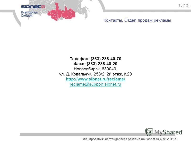 Спецпроекты и нестандартная реклама на Sibnet.ru, май 2012 г. 13(13) Контакты. Отдел продаж рекламы Телефон: (383) 238-40-70 Факс: (383) 238-40-20 Новосибирск, 630049, ул. Д. Ковальчук, 258/2, 2й этаж, к.20 http://www.sibnet.ru/reclame/ reclame@suppo