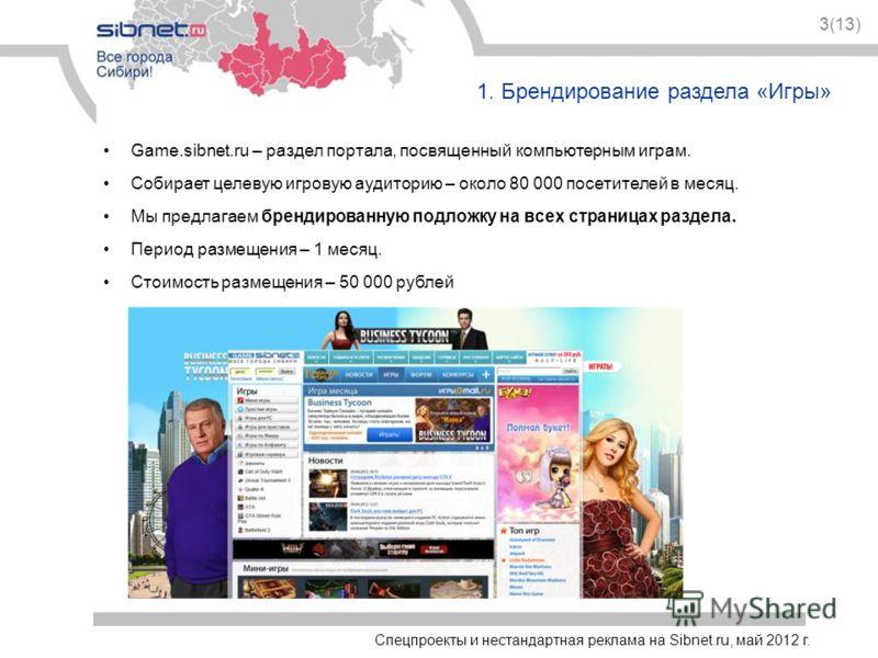 Спецпроекты и нестандартная реклама на Sibnet.ru, май 2012 г. 3(13) 1. Брендирование раздела «Игры» Game.sibnet.ru – раздел портала, посвященный компьютерным играм. Собирает целевую игровую аудиторию – около 80 000 посетителей в месяц. Мы предлагаем