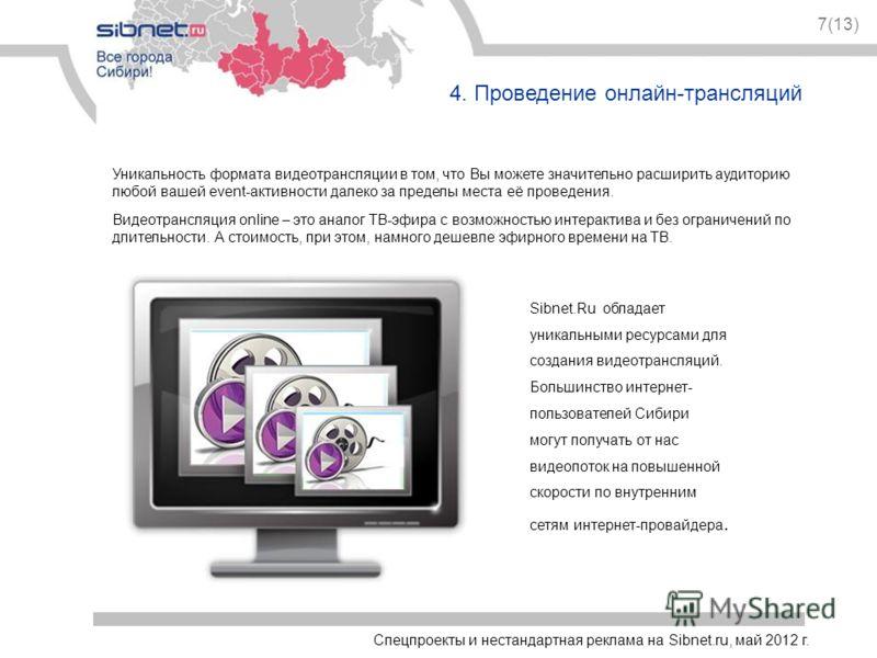 Спецпроекты и нестандартная реклама на Sibnet.ru, май 2012 г. 7(13) 4. Проведение онлайн-трансляций Уникальность формата видеотрансляции в том, что Вы можете значительно расширить аудиторию любой вашей event-активности далеко за пределы места её пров
