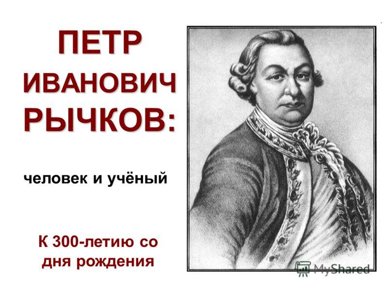 ПЕТР ИВАНОВИЧ РЫЧКОВ: К 300-летию со дня рождения человек и учёный