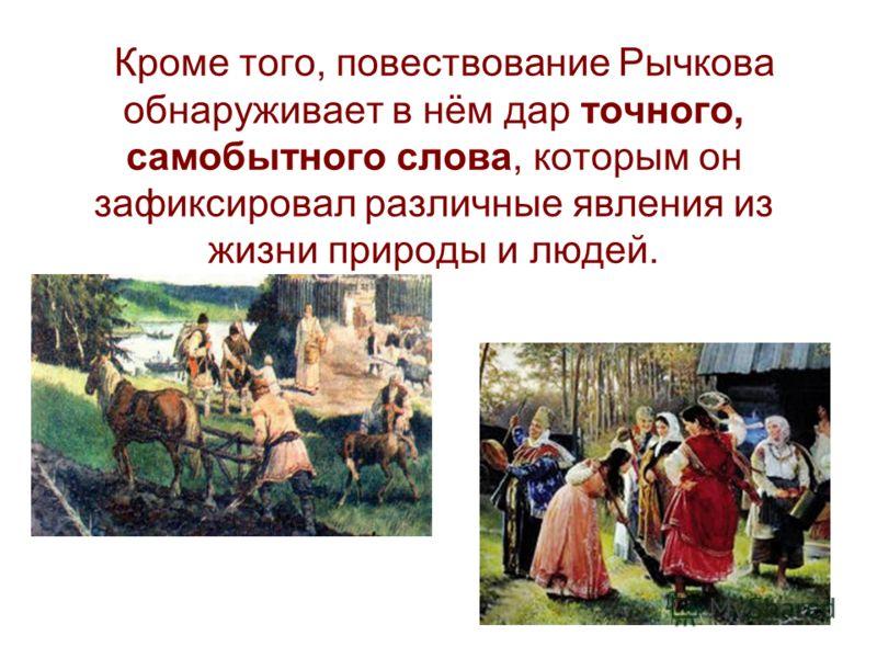 Кроме того, повествование Рычкова обнаруживает в нём дар точного, самобытного слова, которым он зафиксировал различные явления из жизни природы и людей.