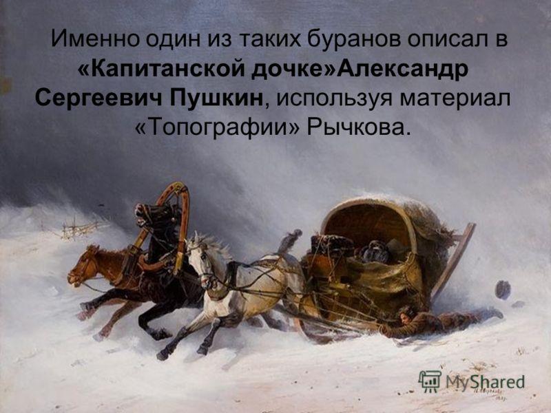 Именно один из таких буранов описал в «Капитанской дочке»Александр Сергеевич Пушкин, используя материал «Топографии» Рычкова.