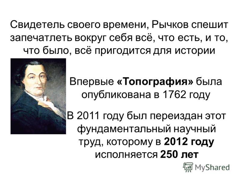 Свидетель своего времени, Рычков спешит запечатлеть вокруг себя всё, что есть, и то, что было, всё пригодится для истории В 2011 году был переиздан этот фундаментальный научный труд, которому в 2012 году исполняется 250 лет Впервые «Топография» была