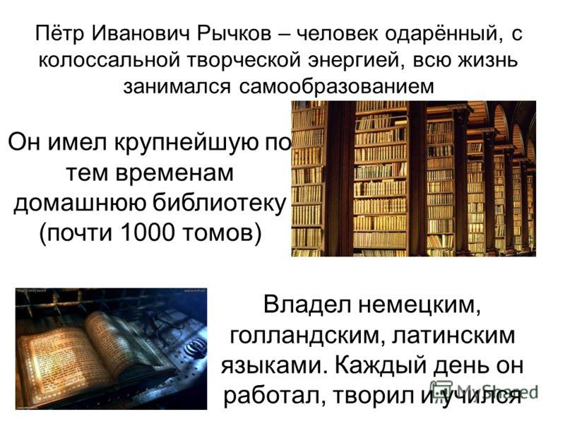 Пётр Иванович Рычков – человек одарённый, с колоссальной творческой энергией, всю жизнь занимался самообразованием Он имел крупнейшую по тем временам домашнюю библиотеку (почти 1000 томов) Владел немецким, голландским, латинским языками. Каждый день
