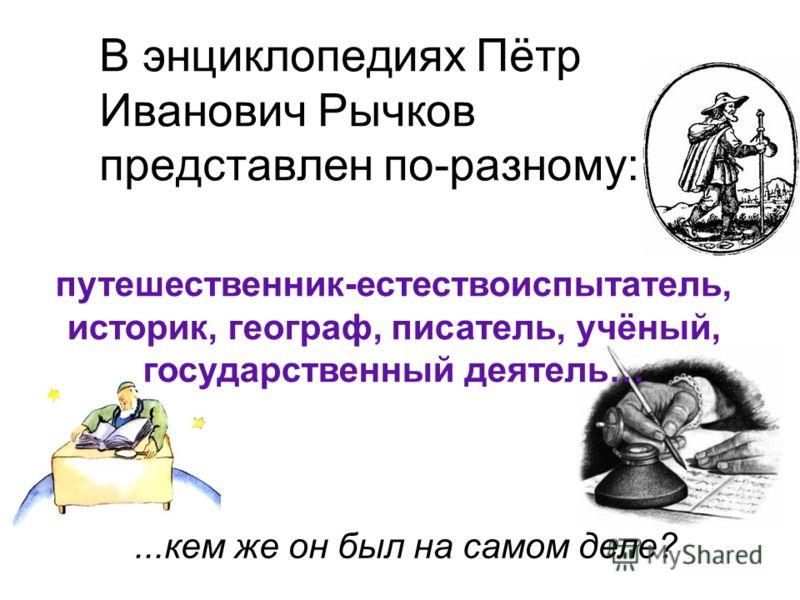 В энциклопедиях Пётр Иванович Рычков представлен по-разному: путешественник-естествоиспытатель, историк, географ, писатель, учёный, государственный деятель…...кем же он был на самом деле?