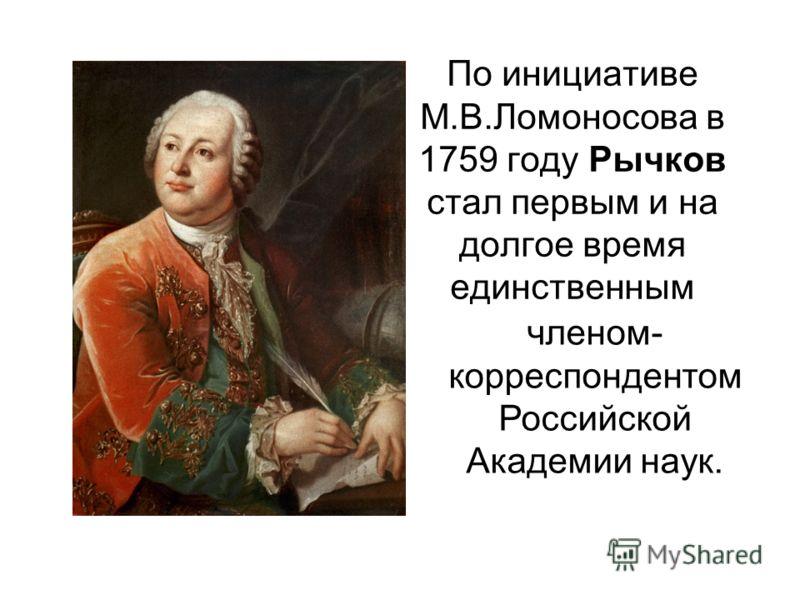 По инициативе М.В.Ломоносова в 1759 году Рычков стал первым и на долгое время единственным членом- корреспондентом Российской Академии наук.