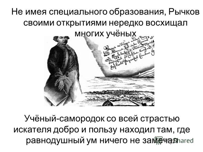 Не имея специального образования, Рычков своими открытиями нередко восхищал многих учёных Учёный-самородок со всей страстью искателя добро и пользу находил там, где равнодушный ум ничего не замечал