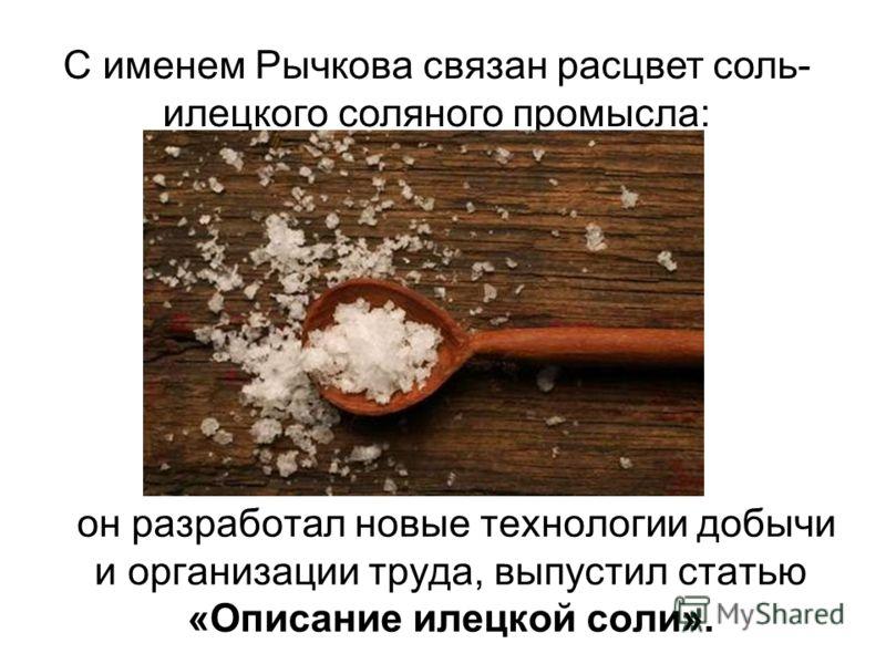 он разработал новые технологии добычи и организации труда, выпустил статью «Описание илецкой соли». С именем Рычкова связан расцвет соль- илецкого соляного промысла: