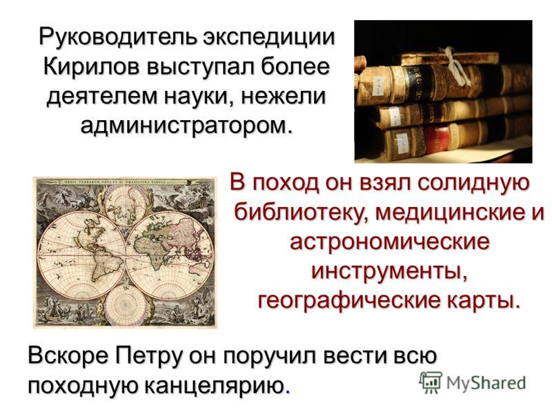 Руководитель экспедиции Кирилов выступал более деятелем науки, нежели администратором. В поход он взял солидную библиотеку, медицинские и астрономические инструменты, географические карты. Вскоре Петру он поручил вести всю походную канцелярию.