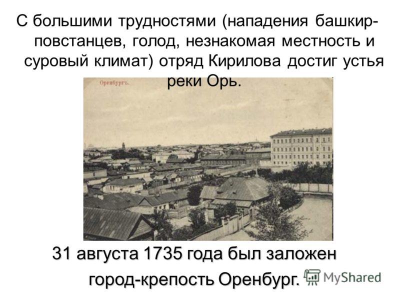 С большими трудностями (нападения башкир- повстанцев, голод, незнакомая местность и суровый климат) отряд Кирилова достиг устья реки Орь. 31 августа 1735 года был заложен город-крепость Оренбург.